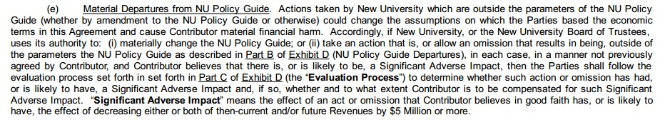 "(e) Material departures from NU Policy Guide. Actions taken by New University which are outside the parameters of the NU Policy Guide (whether by amendment to the NU Policy Guide or otherwise) could change the assumptions on which the parties based the economic terms in this agreement and cause contributor material financial harm. Accordingly, if New University, or the New University Board of Trustees, uses its authority to: (i) materially change the NU Policy Guide; or (ii) take an action that is, or allow an omission that results in being, outside of the parameters the NU Policy Guide as described in Part B of Exhibit D (NU Policy Guide Departures), in each case, in a manner not previously agreed by contributor, and contributor believes that there is, or is likely to be, a significant adverse impact, then the parties shall follow the evaluation process set forth in Part C of Exhibit D (the ""Evaluation Process"") to determine whether such action or omission has had, or is likely to have, a significant adverse impact and, if so, whether and to what extent contributor is to be compensated for such significant adverse impact. ""Significant adverse impact"" means the effect of an act or omission that contributor believes in good faith has, or is likely to have, the effect of decreasing either or both of then-current and or future revenues by $5 million or more."