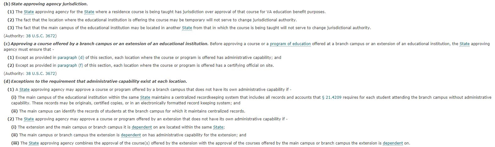 (b) State approving agency jurisdiction. (1) The state approving agency for the state where a residence course is being taught has jurisdiction over approval of that course for VA education benefit purposes. (2) The fact that the location where the educational institute is offering the course may be temporary will not serve to change jurisdictional authority. (3) The fact that the main campus of the educational institution may be located in another state from that in which the course is being taught will not serve to change jurisdictional authority. Authority: 38 U.S.C. 3672 (c) Approving a course offered by a branch campus or an extension of an educational institution. Before approving a course or a program of education offered at a branch campus or an extension of an educational institution, the state approving agency must ensure that (1) Except as provided in paragraph (d) of this section, each location where the course or program is offered has administrative capability; and (2) Except as provided in paragraph (f) of this section, each location where the course or program is offered has a certifying official on site. Authority: 38 U.S.C. 3672 (d) Exceptions to the requirement that administrative capability exist at each location. (1) A state approving agency may approve a course or program offered by a branch campus that does not have its own administrative capability if – (i) The main campus of the educational institution within the same state maintains a centralized recordkeeping system that includes all records and accounts that 21.4209 requires for each student attending the branch campus without administrative capability. These records may be originals, certified copies, or in an electronically formatted record keeping system; and (ii) The main campus can identify the records of students at the branch campus for which it maintains centralized records. (2) The state approving agency may approve a course or program offered by an extension that does not have its own administrative capability if – (i) The extension and the main campus or branch campus it is dependent on are located within the same state; (ii) The main campus or branch campus the extension is dependent on has administrative capability for the extension; and (iii) The state approving agency combines the approval of the course(s) offered by the extension with the approval of the courses offered by the main campus or branch campus the extension is dependent on.