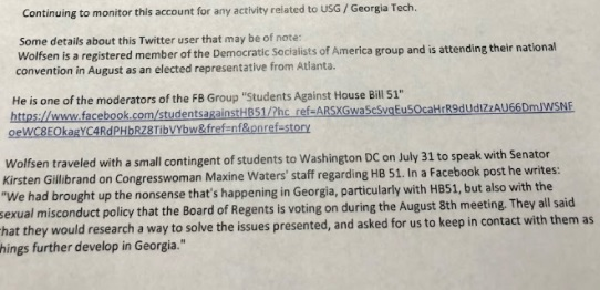 "Email regarding Matthew Wolfsen. Text: ""Continuing to monitor this account for any activity related to USG/Georgia Tech. Some details about this Twitter user that may be of note: Wolfsen is a registered member of the Democratic Socialists of America group and is attending their national convention in August as an elected representative from Atlanta. He is one of the moderators of the FB Group ""Students Against House Bill 51"" (includes link to the group). Wolfsen traveled with a small contingent of students to Washington DC on July 31 to speak with Senator Kirsten Gillibrand on Congresswoman Maxine Waters' staff [sic] regarding HB 51. In a Facebook post he writes: 'We had brought up the nonsense that's happening in Georgia, particularly with HB51, but also with the sexual misconduct policy that the Board of Regents is voting on during the August 8th meeting. They all said that they would research a way to solve the issues presented, and asked for us to keep in contact with them as things further develop in Georgia."""