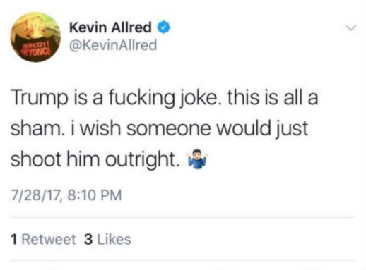 Tweet from @KevinAllred, dated July 28, 2017: Trump is a fucking joke. This is all a sham. I wish someone would just shoot him outright. (shrugging emoji)