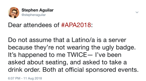 Text of tweet by Stephen Aguilar: Dear attendees of #APA2018: Do not assume that a Latino/a is a server because they're not wearing the ugly badge. It's happened to me twice -- I've been asked about seating, and asked to take a drink order. Both at official sponsored events.