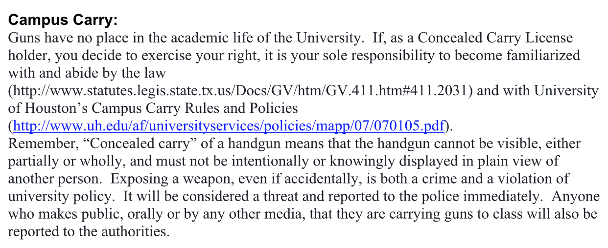 Guns have no place in the academic life of the university. If, as a concealed carry license holder, you decide to exercise your right, it is your sole responsibility to become familiarized with and abide by the law and with University of Houston's Campus Carry Rules and Policies. Remember, concealed carry of a handgun means that the handgun cannot be visible, either partially or wholly, and must not be intentionally or knowingly displayed in plain view of another person. Exposing a weapon, even if accidentally, is both a crime and a violation of university policy. It will be considered a threat and reported to the police immediately. Anyone who makes public, orally or by any other media, that they are carrying guns to class will also be reported to the authorities.