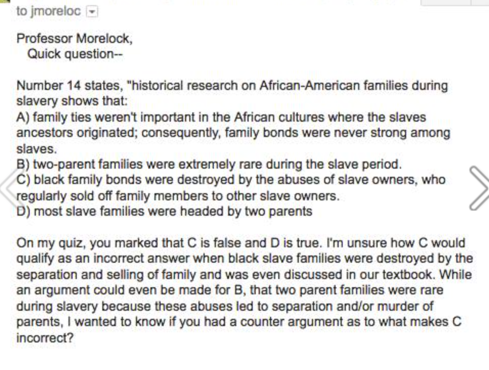 "Professor Morelock, quick question. Number 14 states, ""Historical research on African-American families during slavery shows that: A) family ties weren't important in the African cultures where the slaves' ancestors originated; consequently, family bonds were never strong among slaves; B) two-parent families were extremely rare during the slave period; C) black family bonds were destroyed by the abuses of slave owners, who regularly sold off family members to other slave owners; D) most slave families were headed by two parents. On my quiz, you marked that C is false and D is true. I'm unsure how C would qualify as an incorrect answer when black slave families were destroyed by the separation and selling of family and was even discussed in our textbook. While an argument could even be made for B, that two-parent families were rare during slavery because these abuses led to separation and/or murder of parents, I wanted to know if you had a counterargument as to what makes C incorrect?"