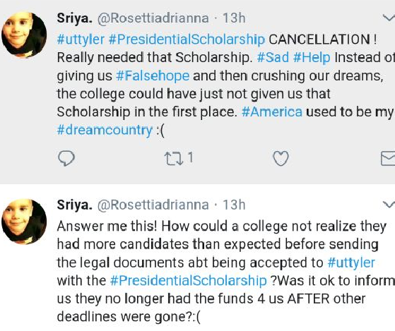 "Image of tweets from various admitted students say ""Really needed that scholarship…Instead of giving us false hope and then crushing our dreams, the college could have just not given us that scholarship in the first place. America used to be my dream country"" and ""Answer me this! How could a college not realize they had more candidates than expected before sending the legal documents about being accepted to UT Tyler with the presidential scholarship? Was it OK to inform us they no longer had the funds for us after other deadlines were gone?"""