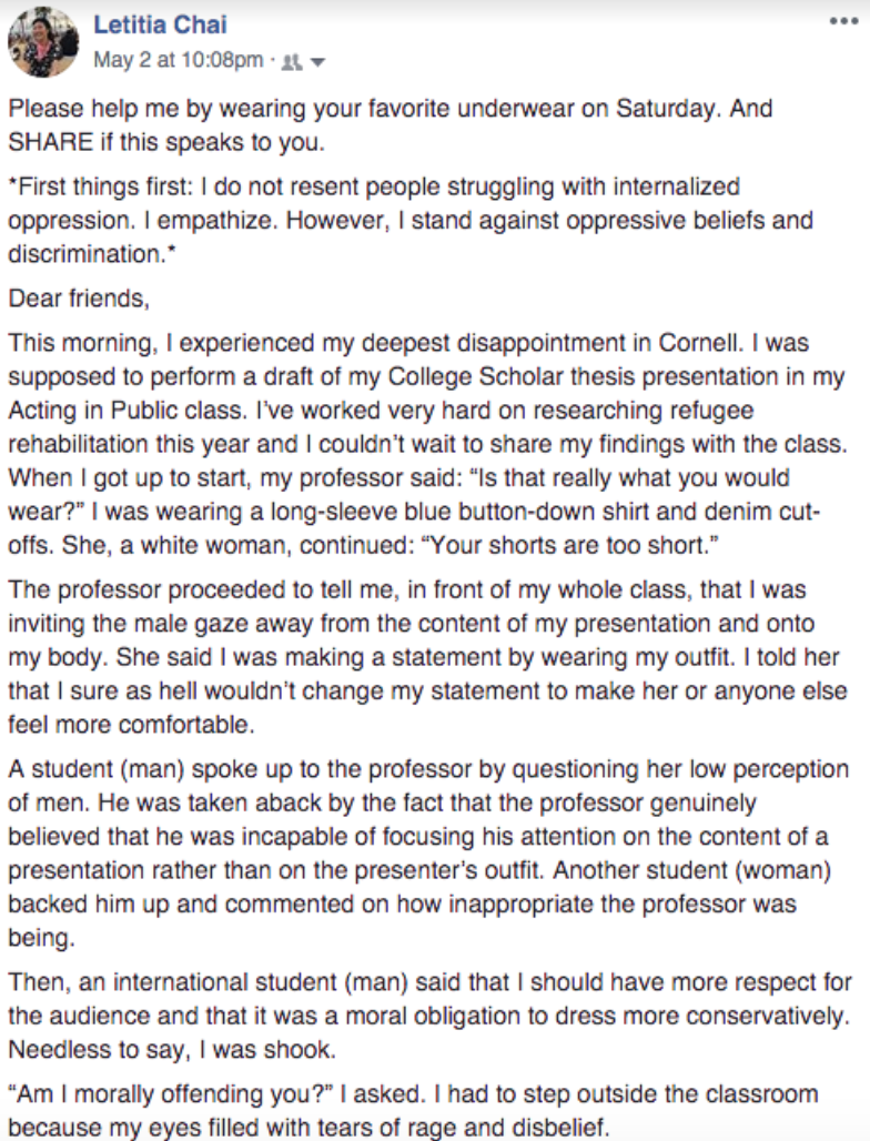 "Facebook post from Letitia Chai, May 2 at 10:08 p.m.: ""Please help me by wearing your favorite underwear on Saturday. And share if this speaks to you. First things first: I do not resent people struggling with internalized oppression. I empathize. However, I stand against oppressive beliefs and discrimination. Dear friends, This morning I experienced my deepest disappointment in Cornell. I was supposed to perform a draft of my college scholar thesis presentation in my Acting in Public class. I've worked very hard on researching refugee rehabilitation this year and I couldn't wait to share my findings with the class. When I got up to start, my professor said, 'Is that really what you would wear?' I was wearing a long-sleeve blue button-down shirt and denim cutoffs. She, a white woman, continued, 'Your shorts are too short.' The professor proceeded to tell me, in front of my whole class, that I was inviting the male gaze away from the content of my presentation and onto my body. She said I was making a statement by wearing my outfit. I told her that I sure as hell wouldn't change my statement to make her or anyone else feel more comfortable. A student (man) spoke up to the professor by questioning her low perception of men. He was taken aback by the fact that the professor genuinely believed that he was incapable of focusing his attention on the content of a presentation rather than on the presenter's outfit. Another student (woman) backed him up and commented on how inappropriate the professor was being. Then, an international student (man) said that I should have more respect for the audience and that it was a moral obligation to dress more conservatively. Needless to say, I was shook. 'Am I morally offending you?' I asked. I had to step outside the classroom because my eyes filled with tears of rage and disbelief."""