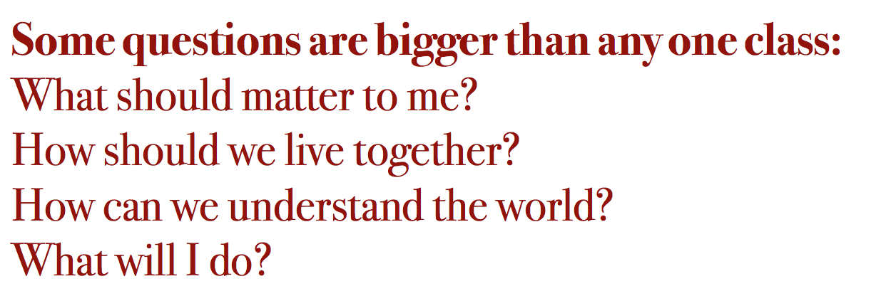 Some questions are bigger than any one class: What should matter to me? How should we live together? How can we understand the world? What will I do?