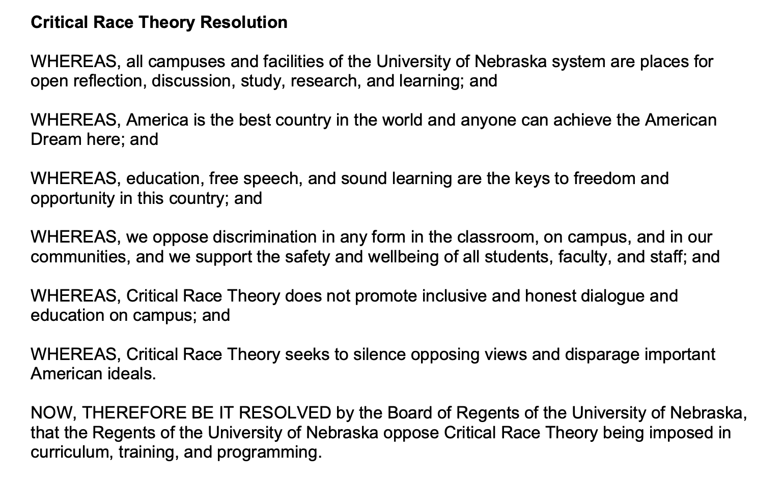 Critical Race Theory Resolution WHEREAS, all campuses and facilities of the University of Nebraska system are places for open reflection, discussion, study, research, and learning; and WHEREAS, America is the best country in the world and anyone can achieve the American Dream here; and WHEREAS, education, free speech, and sound learning are the keys to freedom and opportunity in this country; and WHEREAS, we oppose discrimination in any form in the classroom, on campus, and in our communities, and we support the safety and wellbeing of all students, faculty, and staff; and WHEREAS, Critical Race Theory does not promote inclusive and honest dialogue and education on campus; and WHEREAS, Critical Race Theory seeks to silence opposing views and disparage important American ideals. NOW, THEREFORE BE IT RESOLVED by the Board of Regents of the University of Nebraska, that the Regents of the University of Nebraska oppose Critical Race Theory being imposed in curriculum, training, and programming.