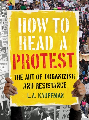 """Review of L. A. Kauffman, """" How to Read a Protest: The Art of Organizing and Resistance"""""""