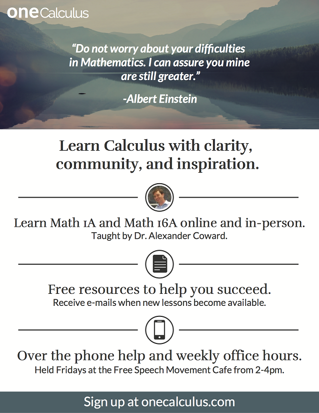 "Poster advertising oneCalculus: ""Do not worry about your difficulties in mathematics. I can assure you mine are still greater."" —Albert Einstein. Learn calculus with clarity, community and inspiration. Learn Math 1A and Math 16A online and in person. Taught by Dr. Alexander Coward. Free resources to help you succeed. Receive emails when new lessons become available. Over-the-phone help and weekly office hours. Held Fridays at the Free Speech Movement Cafe from 2-4 p.m. Sign up at onecalculus.com."