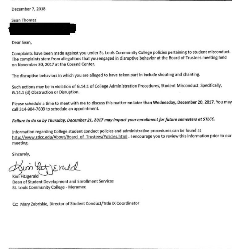 "Text of a letter received by Sean Thomas, dated Dec. 7, 2018 [sic]. ""Dear Sean, Complaints have been made against you under St. Louis Community College policies pertaining to student misconduct. The complaints tem from allegations that you engaged in disruptive behavior at the Board of Trustees meeting held on Nov. 30, 2017, at the Cosand Center. The disruptive behaviors in which you are alleged to have taken part in [sic] include shouting and chanting. Such actions may be in violation of G.14.1 of College Administration Procedures, Student Misconduct. Specifically, G.14.1 (d) Obstruction or Disruption. Please schedule a time to meet with me to discuss this matter no later than Wednesday, Dec. 20, 2017. You may call 314-984-7609 to schedule an appointment. Failure to do so by Thursday, Dec. 21, 2017, may impact your enrollment for future semesters at STLCC. Information regarding College student conduct policies and administrative procedures can be found at http://www.stlcc.edu/about/board_of_trustees/policies.html. I encourage you to review this information prior to our meeting. Sincerely, Kim Fitzgerald, Dean of Student Development and Enrollment Services, St. Louis Community College – Meramec. CC: Mary Zabriskie, Director of Student Conduct/Title IX Coordinator"