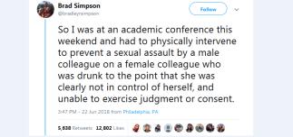 Tweet: So I was at an academic conference this weekend and had to physically intervene to prevent a sexual assault by a male colleague on a female colleague who was drunk to the point that she was clearly not in control of herself, and unable to exercise