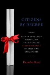 Cover of Citizens by Degree: Higher Education Policy and the Changing Gender Dynamics of American Citizenship, by Deondra Rose.